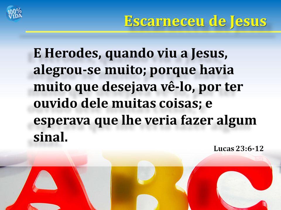 Lucas 23:6-12 E Herodes, quando viu a Jesus, alegrou-se muito; porque havia muito que desejava vê-lo, por ter ouvido dele muitas coisas; e esperava qu