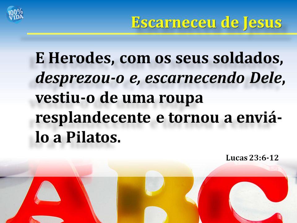 E Herodes, com os seus soldados, desprezou-o e, escarnecendo Dele, vestiu-o de uma roupa resplandecente e tornou a enviá- lo a Pilatos. Lucas 23:6-12