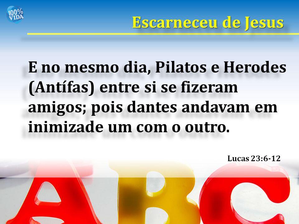 Lucas 23:6-12 E no mesmo dia, Pilatos e Herodes (Antífas) entre si se fizeram amigos; pois dantes andavam em inimizade um com o outro. Escarneceu de J
