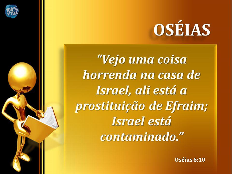 """OSÉIASOSÉIAS """"Vejo uma coisa horrenda na casa de Israel, ali está a prostituição de Efraim; Israel está contaminado."""" Oséias 6:10"""