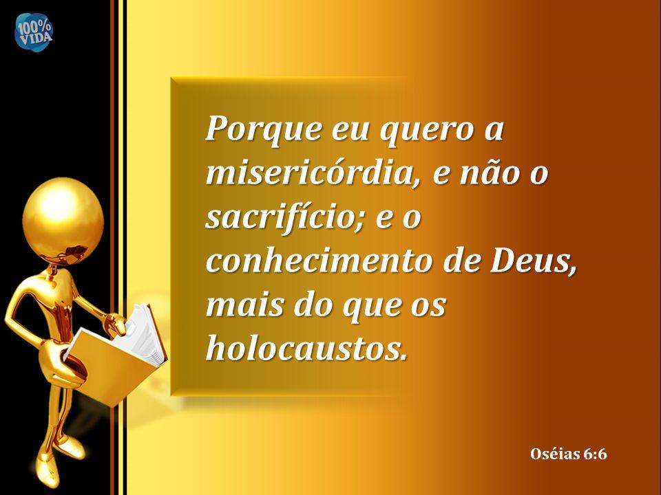 Porque eu quero a misericórdia, e não o sacrifício; e o conhecimento de Deus, mais do que os holocaustos. Oséias 6:6