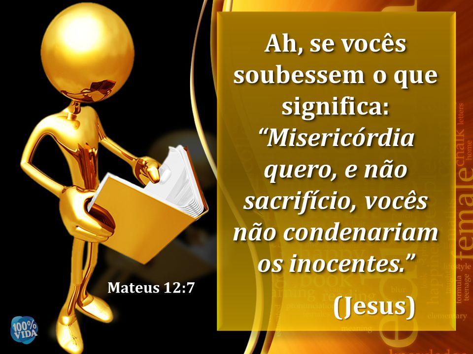 """Mateus 12:7 Ah, se vocês soubessem o que significa: """"Misericórdia quero, e não sacrifício, vocês não condenariam os inocentes."""" (Jesus)"""
