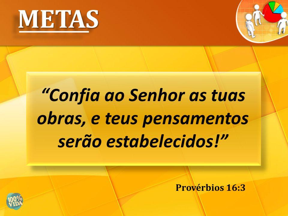 """""""Confia ao Senhor as tuas obras, e teus pensamentos serão estabelecidos!"""" METASMETAS Provérbios 16:3"""