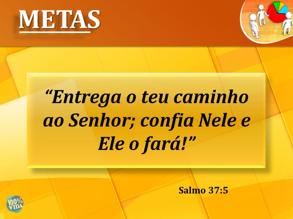 """""""Entrega o teu caminho ao Senhor; confia Nele e Ele o fará!"""" METASMETAS Salmo 37:5"""