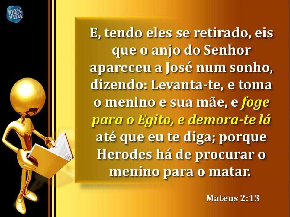 E, tendo eles se retirado, eis que o anjo do Senhor apareceu a José num sonho, dizendo: Levanta-te, e toma o menino e sua mãe, e foge para o Egito, e