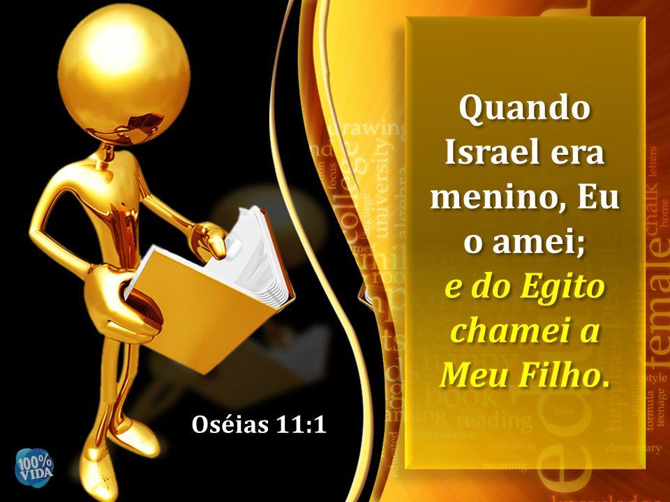 Oséias 11:1 Quando Israel era menino, Eu o amei; e do Egito chamei a Meu Filho. Quando Israel era menino, Eu o amei; e do Egito chamei a Meu Filho.