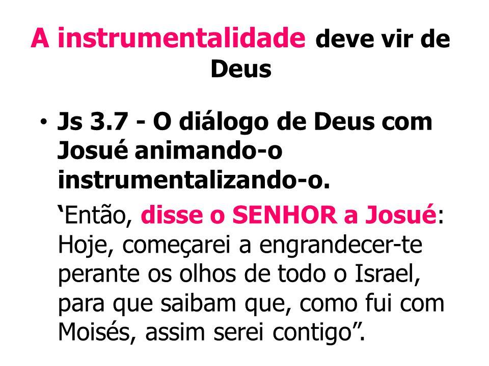 A instrumentalidade deve vir de Deus Js 3.7 - O diálogo de Deus com Josué animando-o instrumentalizando-o.