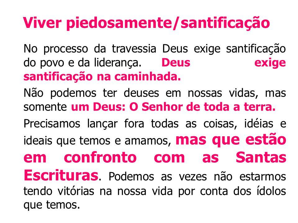 Viver piedosamente/santificação No processo da travessia Deus exige santificação do povo e da liderança.