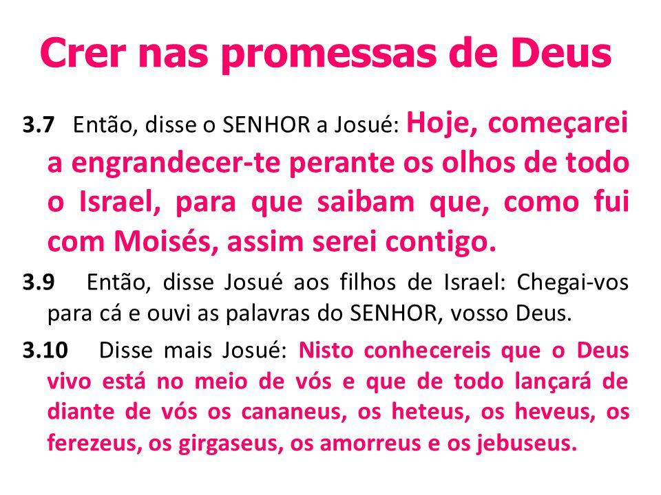 Crer nas promessas de Deus 3.7 Então, disse o SENHOR a Josué: Hoje, começarei a engrandecer-te perante os olhos de todo o Israel, para que saibam que, como fui com Moisés, assim serei contigo.