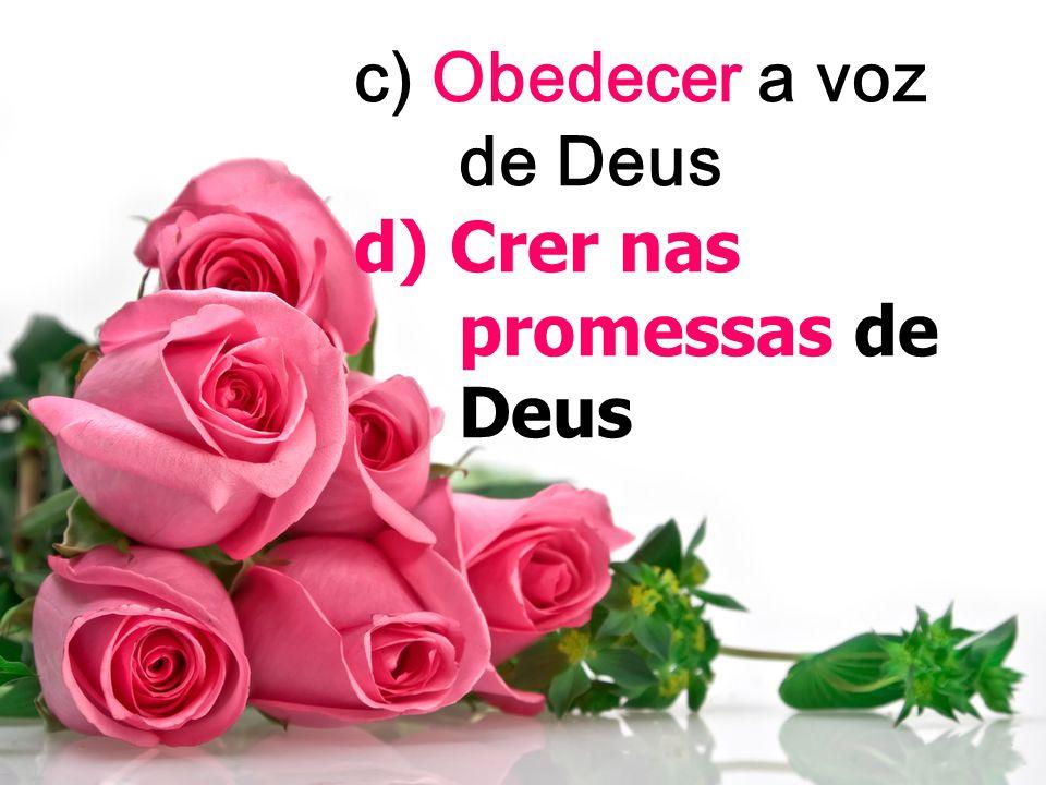 c) Obedecer a voz de Deus d) Crer nas promessas de Deus