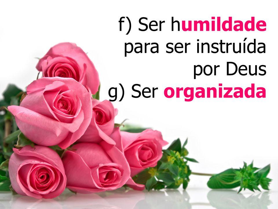 f) Ser humildade para ser instruída por Deus g) Ser organizada