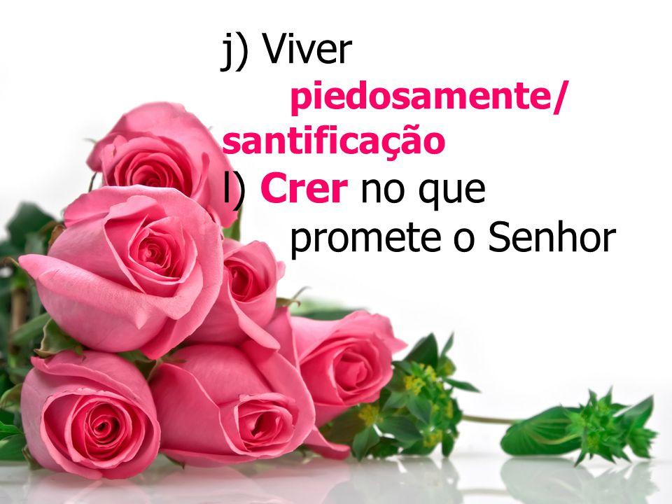 j) Viver piedosamente/ santificação l) Crer no que promete o Senhor