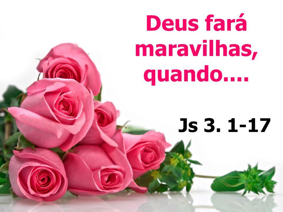 Deus fará maravilhas, quando.... Js 3. 1-17