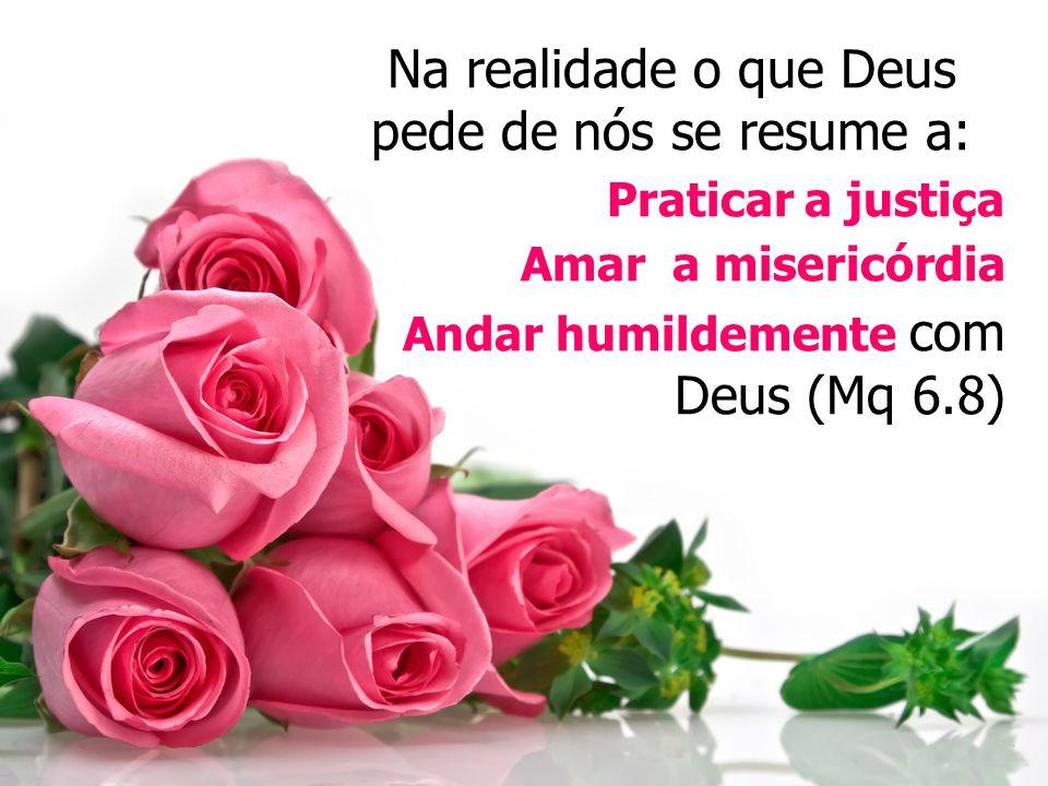 Na realidade o que Deus pede de nós se resume a: Praticar a justiça Amar a misericórdia Andar humildemente com Deus (Mq 6.8)