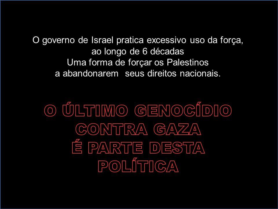 O governo de Israel pratica excessivo uso da força, ao longo de 6 décadas Uma forma de forçar os Palestinos a abandonarem seus direitos nacionais.