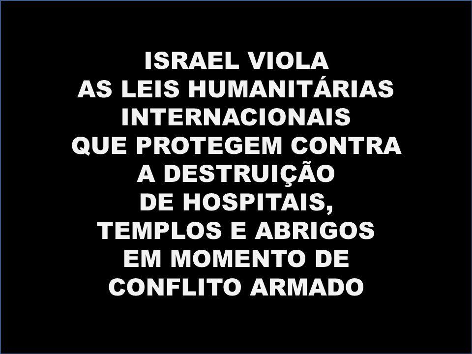 ISRAEL VIOLA AS LEIS HUMANITÁRIAS INTERNACIONAIS QUE PROTEGEM CONTRA A DESTRUIÇÃO DE HOSPITAIS, TEMPLOS E ABRIGOS EM MOMENTO DE CONFLITO ARMADO