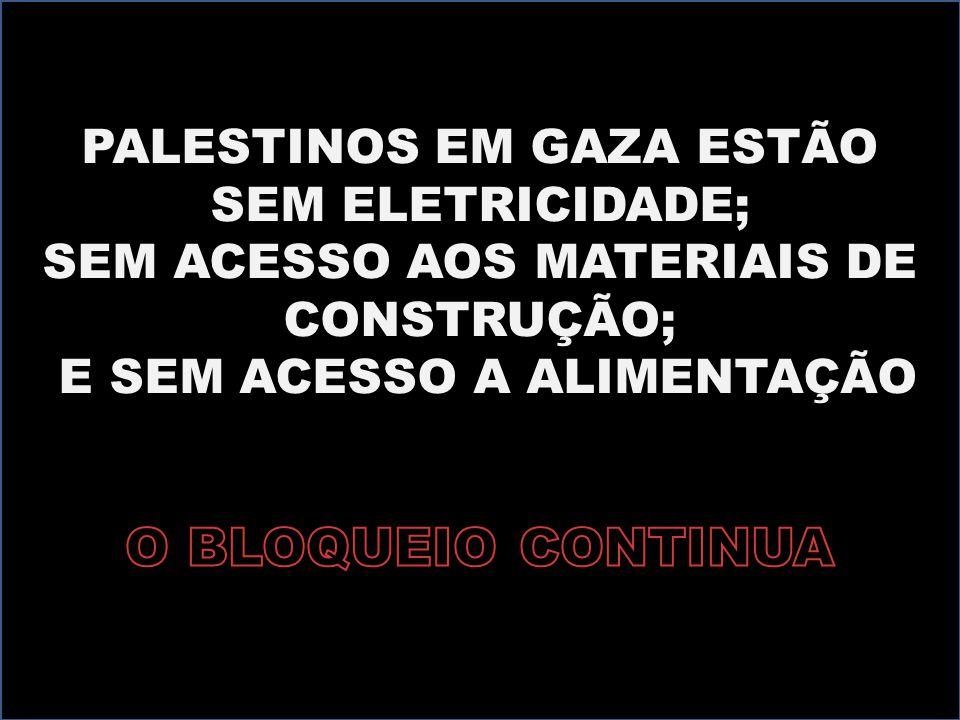 PALESTINOS EM GAZA ESTÃO SEM ELETRICIDADE; SEM ACESSO AOS MATERIAIS DE CONSTRUÇÃO; E SEM ACESSO A ALIMENTAÇÃO