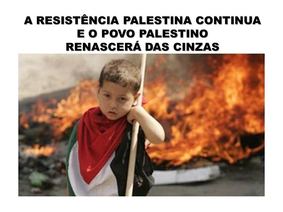 A RESISTÊNCIA PALESTINA CONTINUA E O POVO PALESTINO RENASCERÁ DAS CINZAS