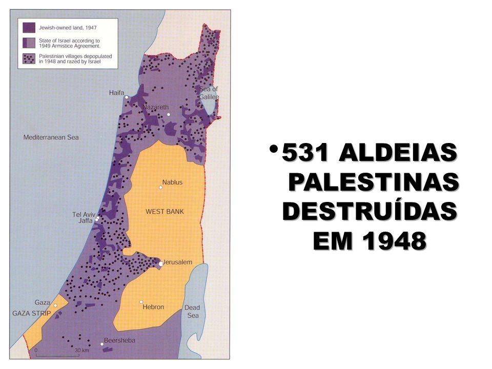 531 ALDEIAS PALESTINAS PALESTINAS DESTRUÍDAS DESTRUÍDAS EM 1948