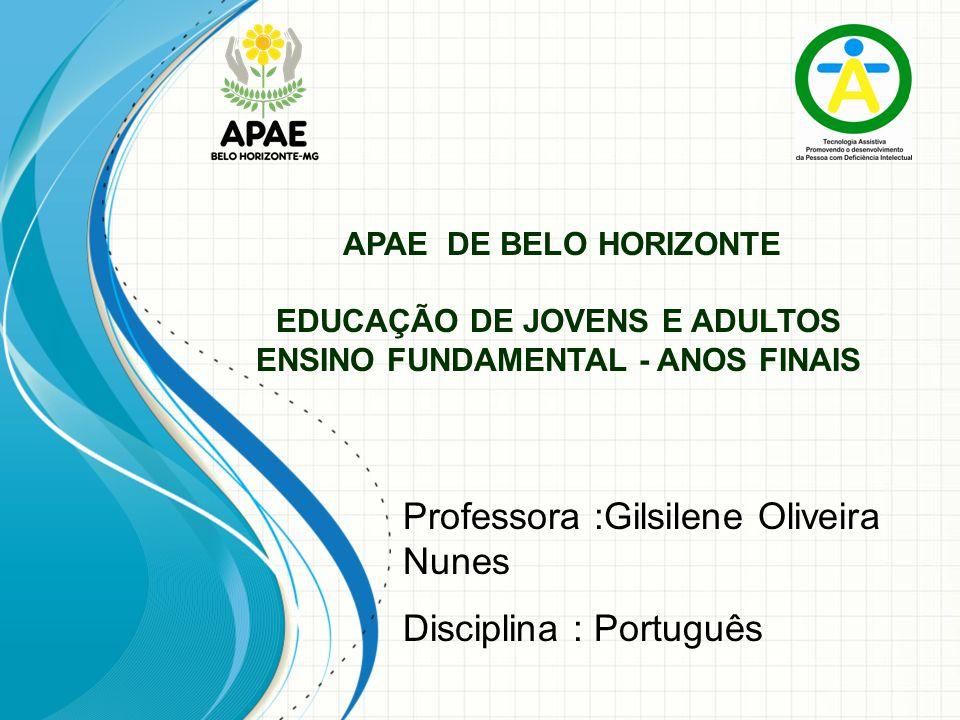 APAE DE BELO HORIZONTE EDUCAÇÃO DE JOVENS E ADULTOS ENSINO FUNDAMENTAL - ANOS FINAIS Professora :Gilsilene Oliveira Nunes Disciplina : Português