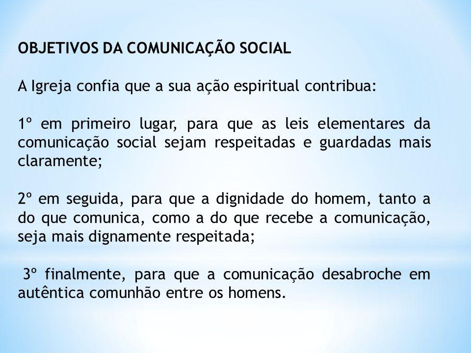 OBJETIVOS DA COMUNICAÇÃO SOCIAL A Igreja confia que a sua ação espiritual contribua: 1º em primeiro lugar, para que as leis elementares da comunicação
