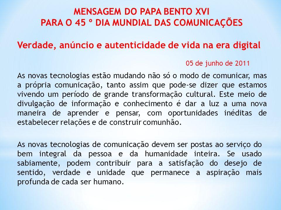 MENSAGEM DO PAPA BENTO XVI PARA O 45 º DIA MUNDIAL DAS COMUNICAÇÕES Verdade, anúncio e autenticidade de vida na era digital 05 de junho de 2011 As nov