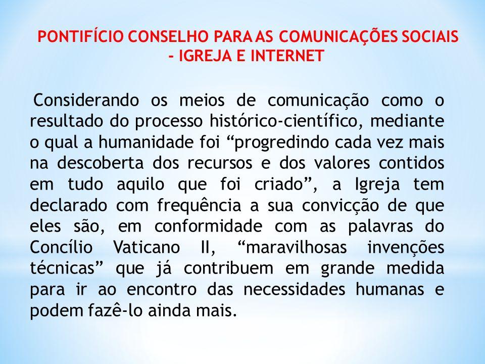 PONTIFÍCIO CONSELHO PARA AS COMUNICAÇÕES SOCIAIS - IGREJA E INTERNET Considerando os meios de comunicação como o resultado do processo histórico-cient