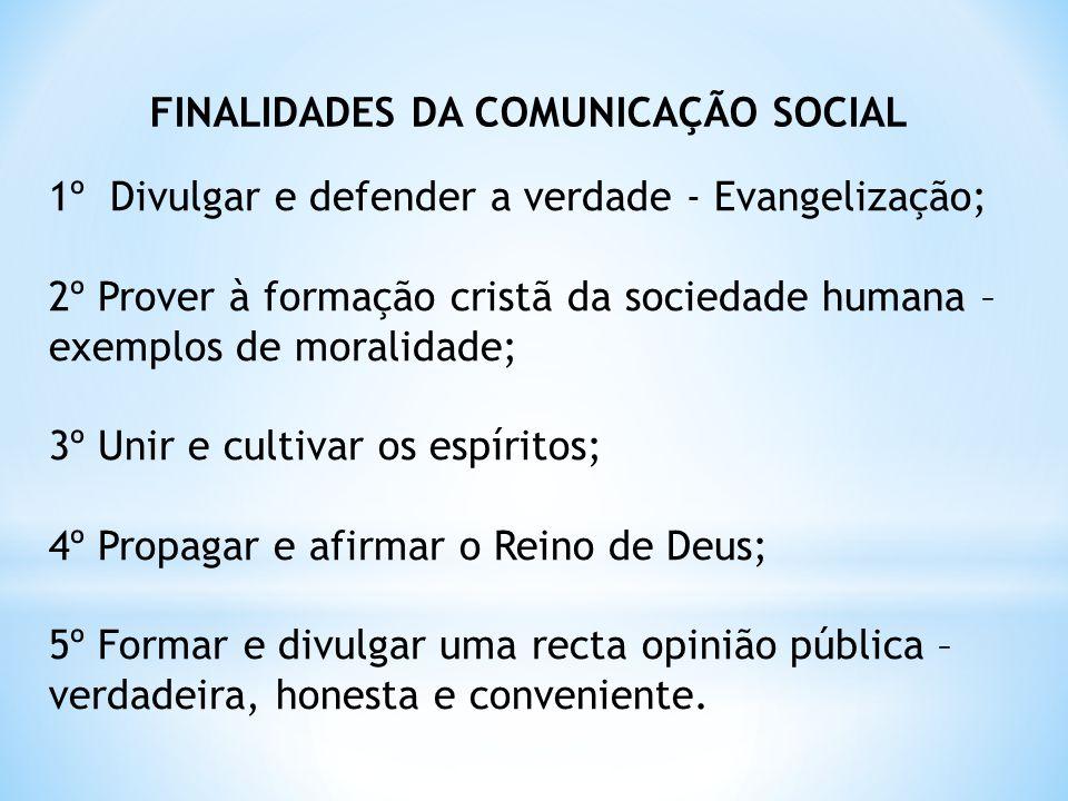 FINALIDADES DA COMUNICAÇÃO SOCIAL 1º Divulgar e defender a verdade - Evangelização; 2º Prover à formação cristã da sociedade humana – exemplos de mora