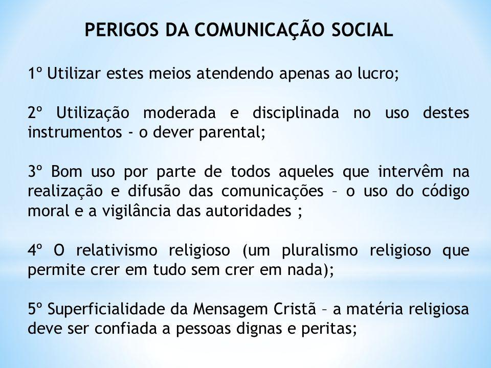 PERIGOS DA COMUNICAÇÃO SOCIAL 1º Utilizar estes meios atendendo apenas ao lucro; 2º Utilização moderada e disciplinada no uso destes instrumentos - o