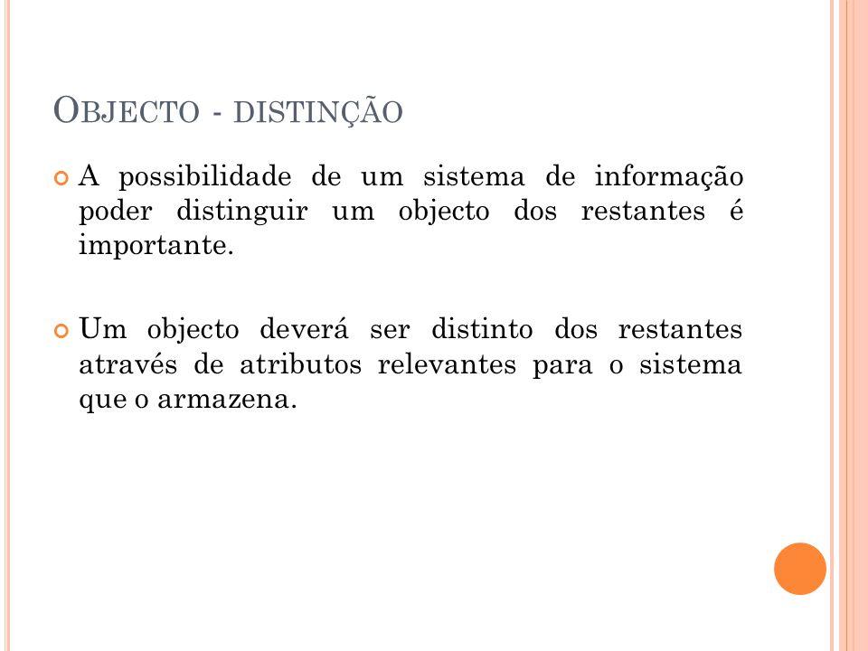 O BJECTO - DISTINÇÃO A possibilidade de um sistema de informação poder distinguir um objecto dos restantes é importante.