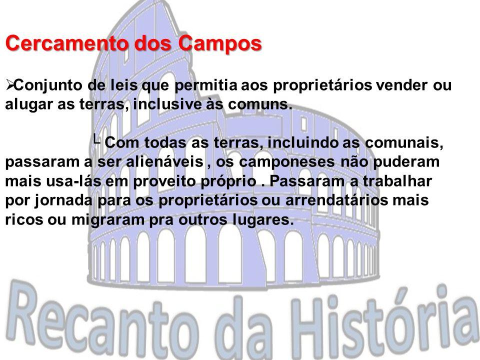 Cercamento dos Campos  Conjunto de leis que permitia aos proprietários vender ou alugar as terras, inclusive às comuns.