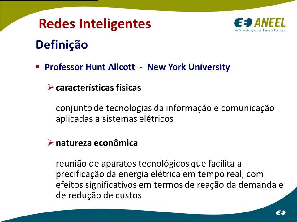 Definição  Professor Hunt Allcott - New York University  características físicas conjunto de tecnologias da informação e comunicação aplicadas a sistemas elétricos  natureza econômica reunião de aparatos tecnológicos que facilita a precificação da energia elétrica em tempo real, com efeitos significativos em termos de reação da demanda e de redução de custos Redes Inteligentes