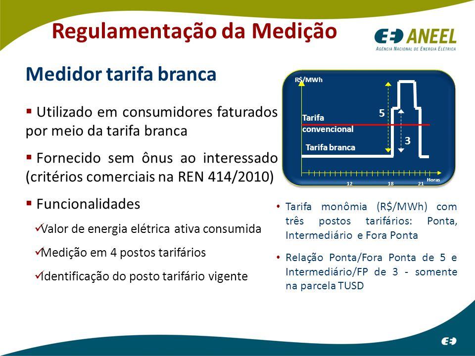 Regulamentação da Medição Medidor tarifa branca  Utilizado em consumidores faturados por meio da tarifa branca  Fornecido sem ônus ao interessado (critérios comerciais na REN 414/2010)  Funcionalidades Valor de energia elétrica ativa consumida Medição em 4 postos tarifários Identificação do posto tarifário vigente Horas Tarifa convencional Tarifa branca 3 5 R$/MWh 1218 21 Tarifa monômia (R$/MWh) com três postos tarifários: Ponta, Intermediário e Fora Ponta Relação Ponta/Fora Ponta de 5 e Intermediário/FP de 3 - somente na parcela TUSD