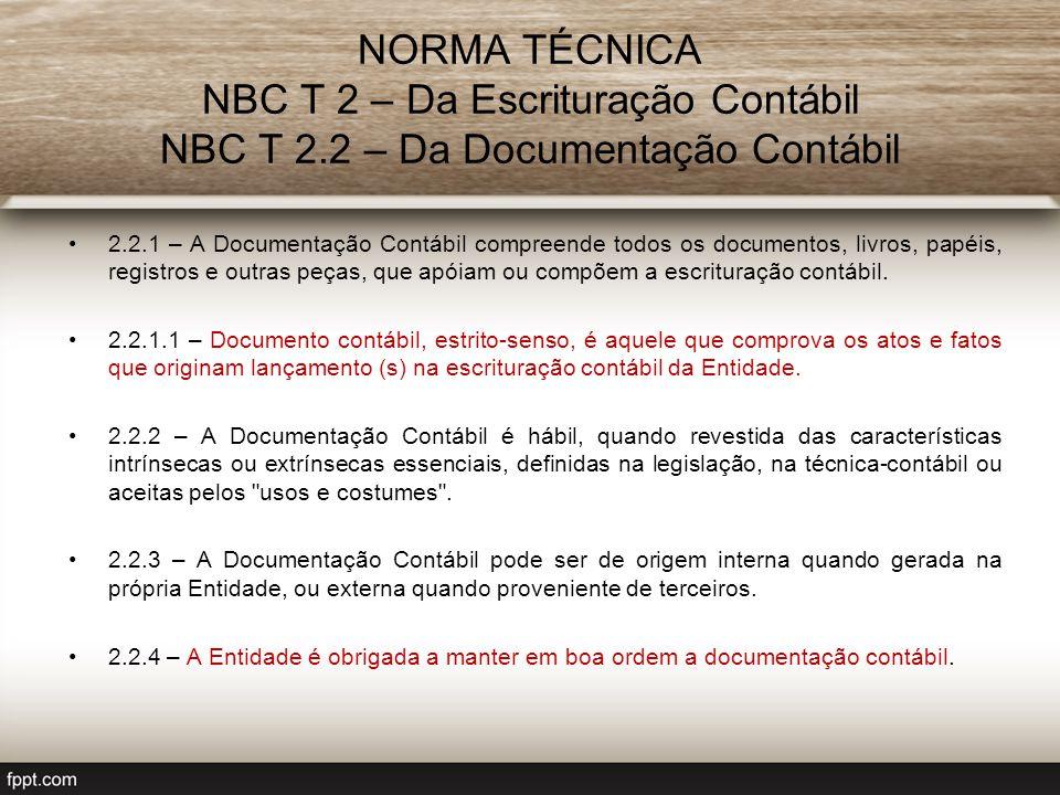 NORMA TÉCNICA NBC T 2 – Da Escrituração Contábil NBC T 2.2 – Da Documentação Contábil 2.2.1 – A Documentação Contábil compreende todos os documentos, livros, papéis, registros e outras peças, que apóiam ou compõem a escrituração contábil.