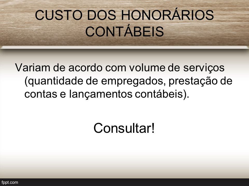CUSTO DOS HONORÁRIOS CONTÁBEIS Variam de acordo com volume de serviços (quantidade de empregados, prestação de contas e lançamentos contábeis). Consul
