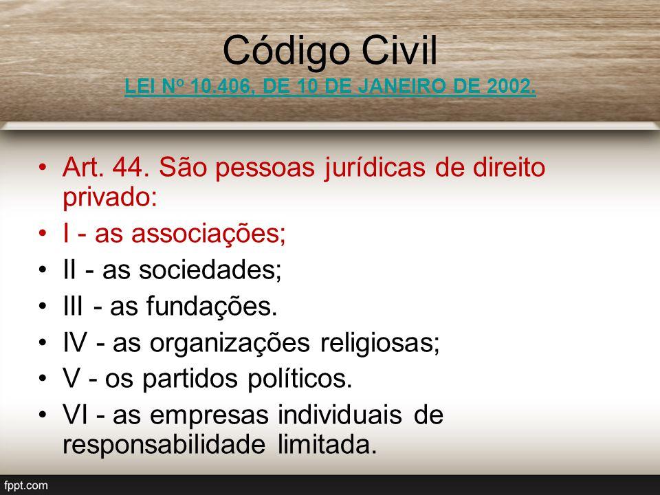 Código Civil LEI N o 10.406, DE 10 DE JANEIRO DE 2002. LEI N o 10.406, DE 10 DE JANEIRO DE 2002. Art. 44. São pessoas jurídicas de direito privado: I