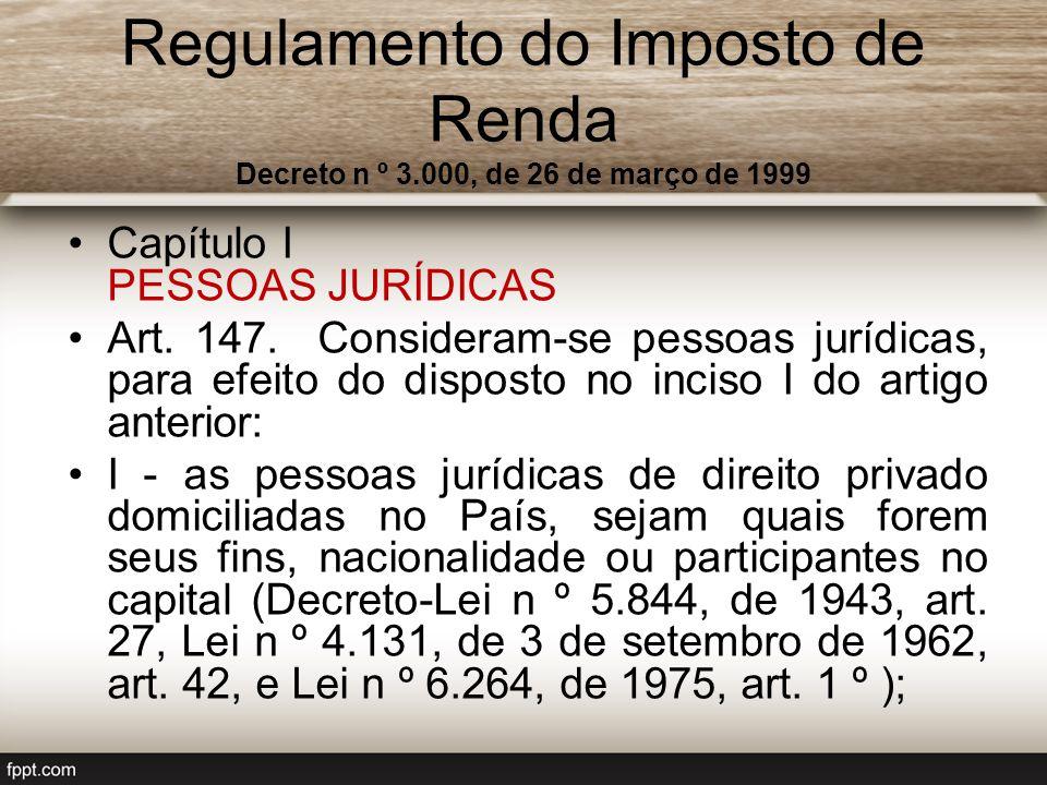 Regulamento do Imposto de Renda Decreto n º 3.000, de 26 de março de 1999 Capítulo I PESSOAS JURÍDICAS Art. 147. Consideram-se pessoas jurídicas, para