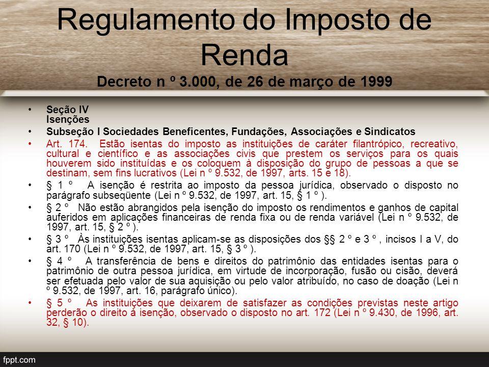 Regulamento do Imposto de Renda Decreto n º 3.000, de 26 de março de 1999 Seção IV Isenções Subseção I Sociedades Beneficentes, Fundações, Associações