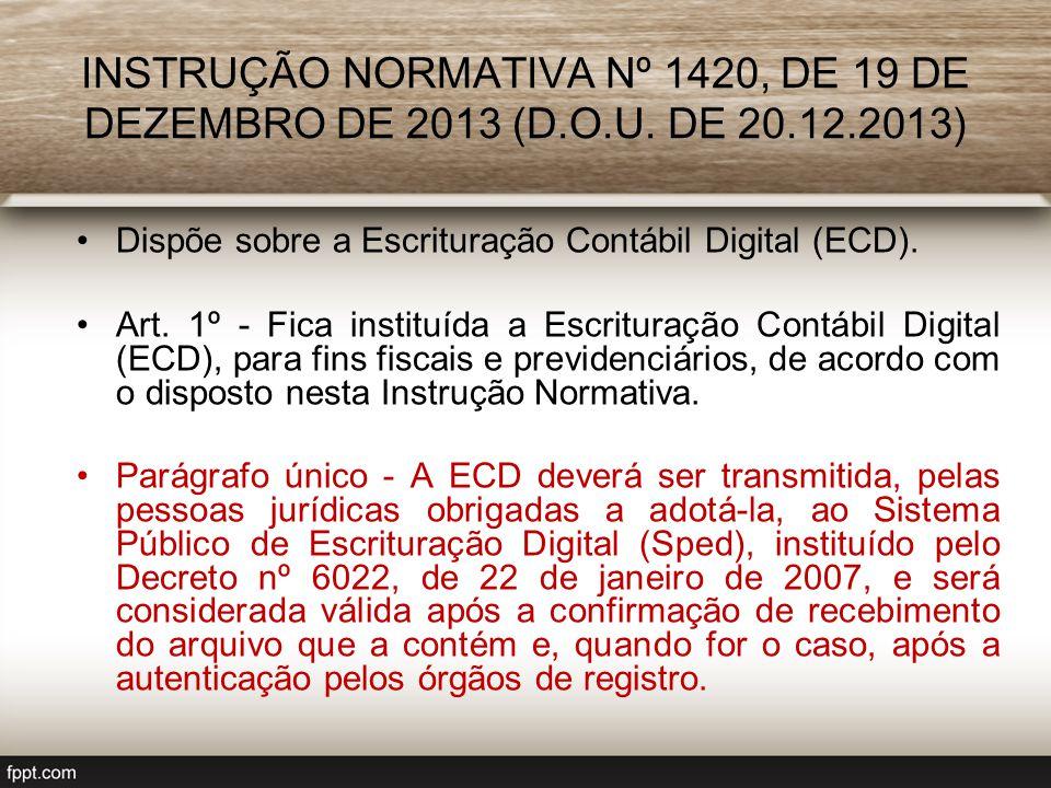 INSTRUÇÃO NORMATIVA Nº 1420, DE 19 DE DEZEMBRO DE 2013 (D.O.U. DE 20.12.2013) Dispõe sobre a Escrituração Contábil Digital (ECD). Art. 1º - Fica insti