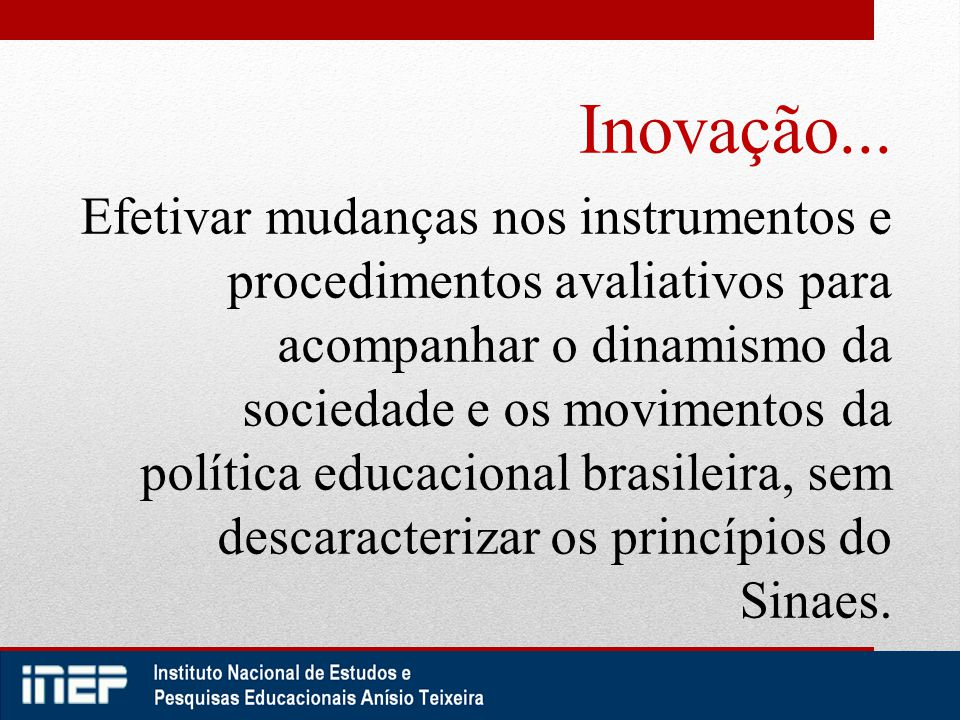 Inovação... Efetivar mudanças nos instrumentos e procedimentos avaliativos para acompanhar o dinamismo da sociedade e os movimentos da política educac