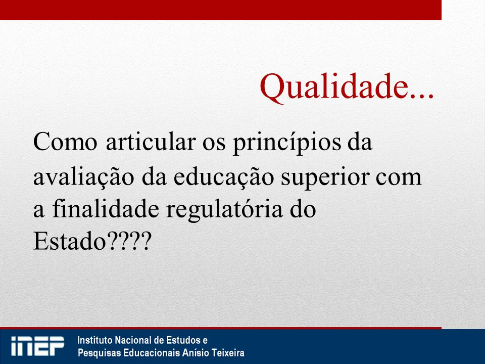 Qualidade... Como articular os princípios da avaliação da educação superior com a finalidade regulatória do Estado????