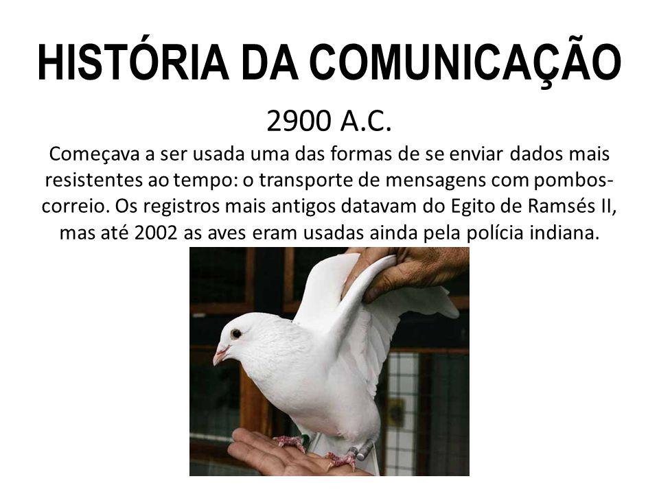 2900 A.C. Começava a ser usada uma das formas de se enviar dados mais resistentes ao tempo: o transporte de mensagens com pombos- correio. Os registro