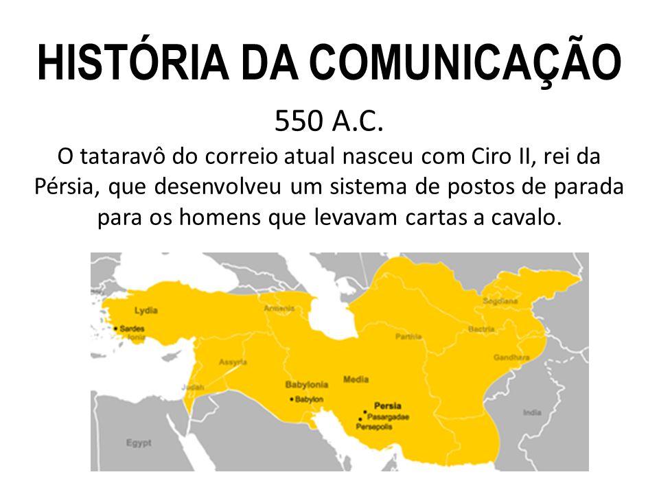 550 A.C. O tataravô do correio atual nasceu com Ciro II, rei da Pérsia, que desenvolveu um sistema de postos de parada para os homens que levavam cart