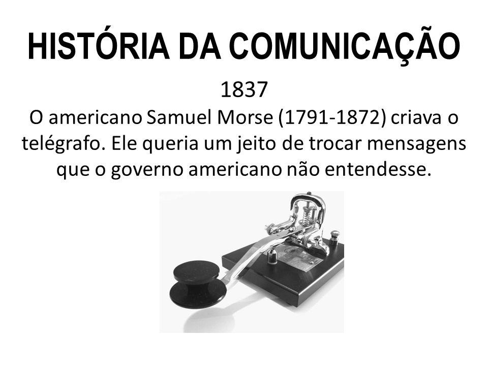 1837 O americano Samuel Morse (1791-1872) criava o telégrafo. Ele queria um jeito de trocar mensagens que o governo americano não entendesse. HISTÓRIA