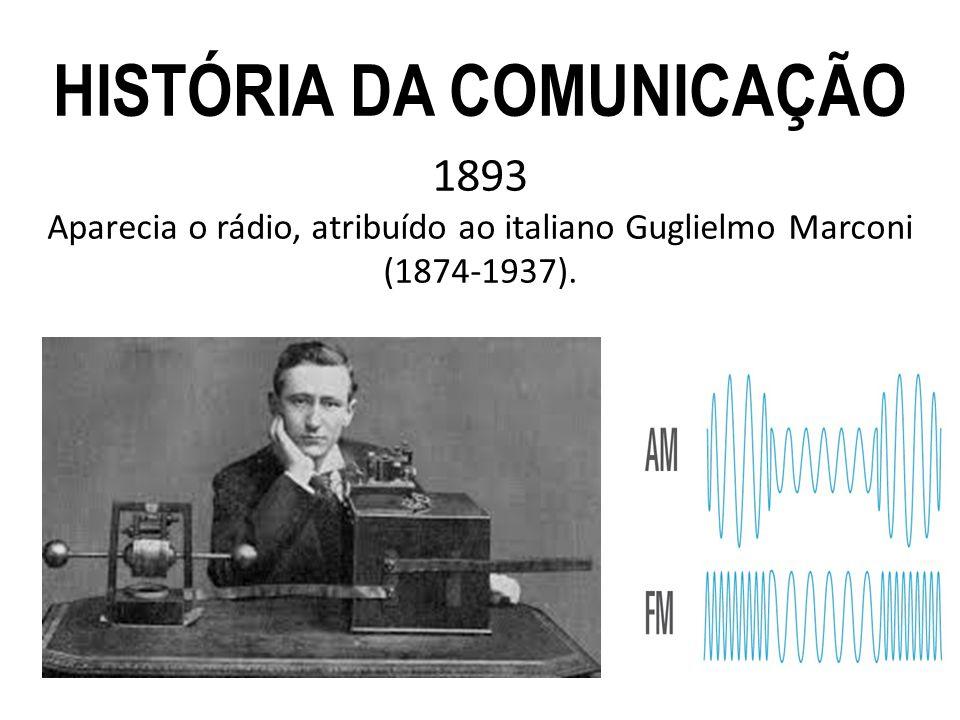 1893 Aparecia o rádio, atribuído ao italiano Guglielmo Marconi (1874-1937). HISTÓRIA DA COMUNICAÇÃO