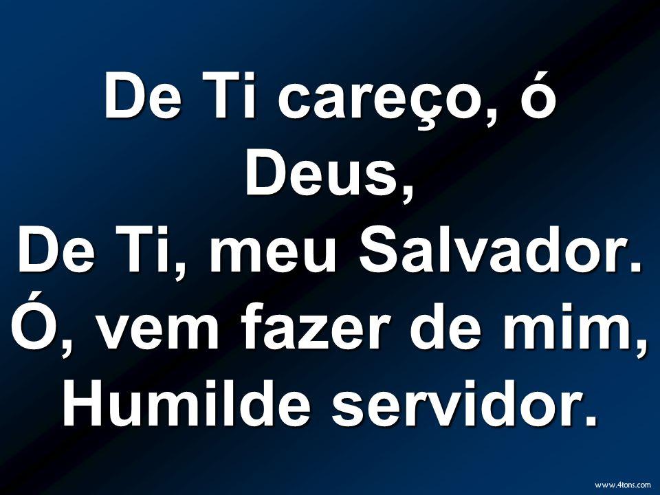 De Ti careço, ó Deus, De Ti, meu Salvador. Ó, vem fazer de mim, Humilde servidor.