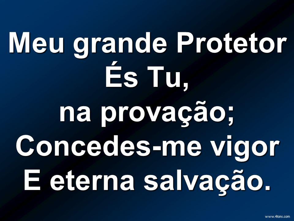 Meu grande Protetor És Tu, na provação; Concedes-me vigor E eterna salvação.