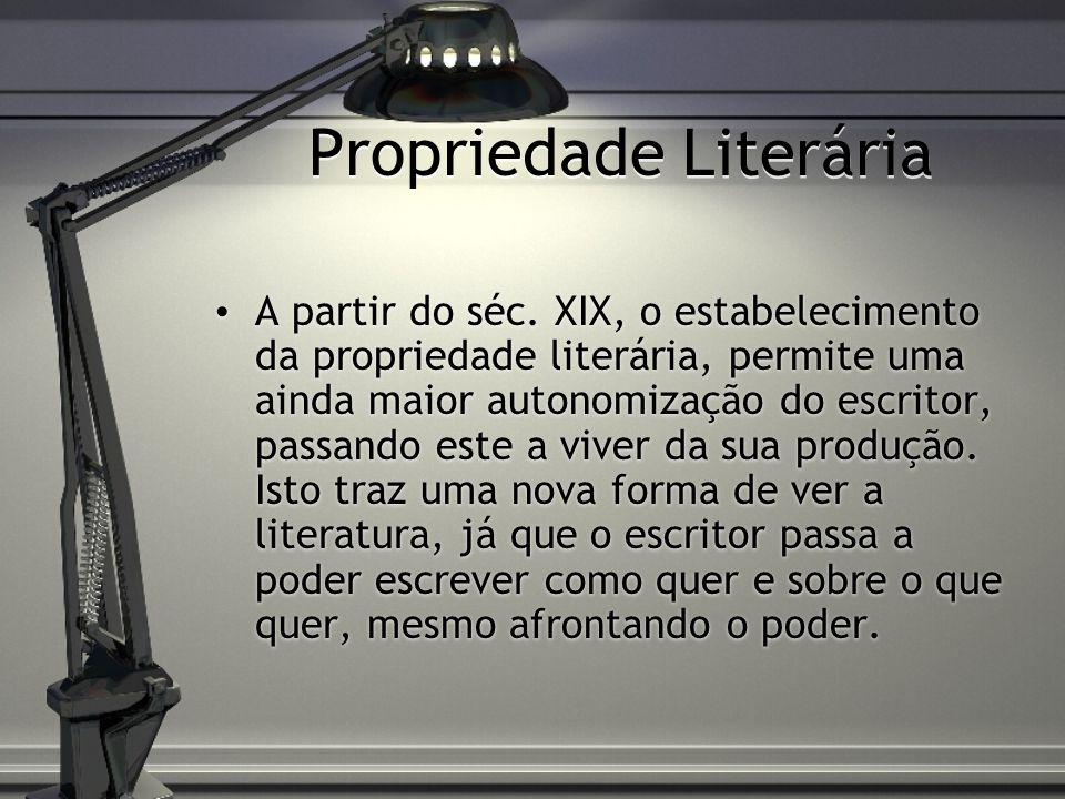 Propriedade Literária A partir do séc. XIX, o estabelecimento da propriedade literária, permite uma ainda maior autonomização do escritor, passando es