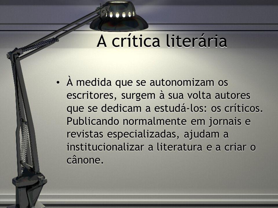 A crítica literária À medida que se autonomizam os escritores, surgem à sua volta autores que se dedicam a estudá-los: os críticos. Publicando normalm