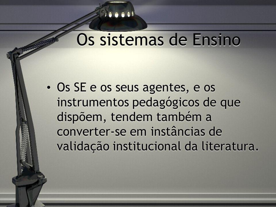 Os sistemas de Ensino Os SE e os seus agentes, e os instrumentos pedagógicos de que dispõem, tendem também a converter-se em instâncias de validação institucional da literatura.